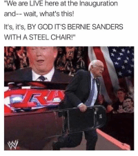 "Don't do it, Bernie!!! 😂: We are LIVE here at the Inauguration  and-- wait, what's this!  It's, it's, BY GOD IT'S BERNIE SANDERS  WITH A STEEL CHAIR!"" Don't do it, Bernie!!! 😂"