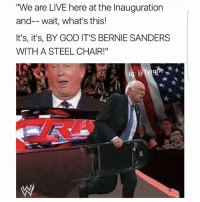 "Bernie Bernie Bernie! Lol: ""We are LIVE here at the Inauguration  and-- wait, what's this!  It's, it's, BY GOD IT'S BERNIE SANDERS  WITH A STEEL CHAIR!"" Bernie Bernie Bernie! Lol"