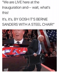 "💀 https://t.co/hAFGyPAtgP: ""We are LIVE here at the  Inauguration and-- wait, what's  this!  It's, it's, BY GOSH IT'S BERNIE  SANDERS WITH A STEEL CHAIR!"" 💀 https://t.co/hAFGyPAtgP"