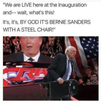 steel chair: We are LIVE here at the Inauguration  and-- wait, what's this!  It's, it's, BY GOD IT'S BERNIE SANDERS  WITH A STEEL CHAIR!""