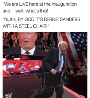 "Bernie Sanders, God, and Lmao: ""We are LIVE here at the Inauguration  and-- wait, what's this!  It's, it's, BY GOD IT'S BERNIE SANDERS  WITH A STEEL CHAIR!"" Me irl #meirl #lmao"