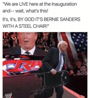 "Bernie Sanders, God, and Live: ""We are LIVE here at the Inauguration  and-- wait, what's this!  It's, it's, BY GOD IT'S BERNIE SANDERS  WITH A STEEL CHAIR!"" I wish"