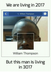 "<p>EXTREME via /r/memes <a href=""http://ift.tt/2wZbYhV"">http://ift.tt/2wZbYhV</a></p>: We are living in 2017  Q William Thompson  William Thompson  But this man is living  in 3017 <p>EXTREME via /r/memes <a href=""http://ift.tt/2wZbYhV"">http://ift.tt/2wZbYhV</a></p>"
