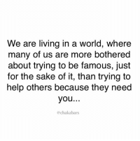 Memes, Help, and World: We are living in a world, where  many of us are more bothered  about trying to be famous, just  for the sake of it, than trying to  help others because they need  you  chakabars It doesn't cost that much to do the right thing, so many of these celebs selling their people for materialism... chakabars