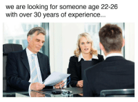Experience, Looking, and For: we are looking for someone age 22-26  with over 30 years of experience