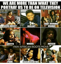 Babys Mommas: WE ARE MORE THAN WHATTHEY  PORTRAY US TO BE ON TELEVISION  BABY MOMMA  DRUG ADDICT  DRAMA  VIOLENT  WHORE  ABUSED  GHETTO  PAN-AFRICAN ROOTS MOVE  P  POOR  SLAVE  AUGMENTATIVE