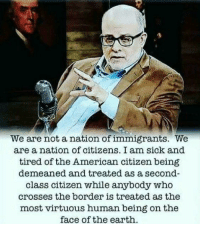 Memes, American, and Earth: We are not a nation of immigrants. We  are a nation of citizens. I am sick and  tired of the American citizen being  demeaned and treated as a second-  class citizen while anybody who  crosses the border is treated as the  most virtuous human being on the  face of the earth Agree or disagree?