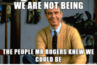 mr rogers: WE ARE NOT BEING  THE PEOPLE MR ROGERS KNEW WE  COULD BE  made on imgur