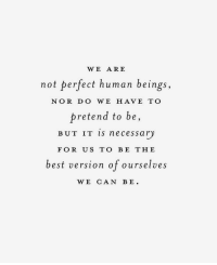 Best, Human, and Can: WE ARE  not perfect human beings,  NOR D O WE HAVE TO  pretend to be,  BUT IT IS necessary  FOR US TO BE THE  best version of ourselves  WE CAN BE.