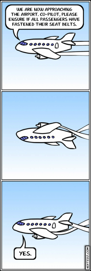 srsfunny:There You Go, Pilot: WE ARE NOW APPROACHING  THE AIRPORT. CO-PILOT, PLEASE  ENSURE IF ALL PASSENGERS HAVE  FASTENED THEIR SEAT BELTS  YES. srsfunny:There You Go, Pilot