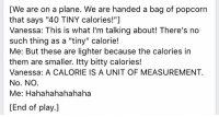 """My scientist-lawyer wife is not having your advertising tricks. This, from 2014.: [We are on a plane. We are handed a bag of popcorn  that says """"40 TINY calories!""""]  Vanessa: This is what I'm talking about! There's no  such thing as a """"tiny"""" calorie!  Me: But these are lighter because the calories in  them are smaller. Itty bitty calories!  Vanessa: A CALORIE IS A UNIT OF MEASUREMENT.  No. NO.  Me: Hahahahahahaha  [End of play. My scientist-lawyer wife is not having your advertising tricks. This, from 2014."""