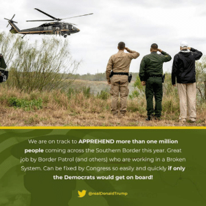 KEEP AMERICA SAFE!: We are on track to APPREHEND more than one million  people coming across the Southern Border this year. Great  job by Border Patrol (and others) who are working in a Broken  System. Can be fixed by Congress so easily and quickly if only  the Democrats would get on board!  @realDonaldTrump KEEP AMERICA SAFE!