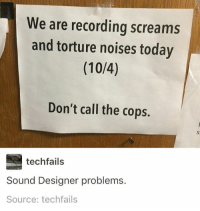 Memes, Scream, and Taken: We are recording screams  and torture noises today  (10/4)  Don't call the cops.  techfails  Sound Designer problems.  Source: techfails so my post with the girl who looks like lord farquad got taken down. i honestly didn't look at the comments at all on that post so i have no idea if people were having heart attacks in the comments or what but rip it's gone now