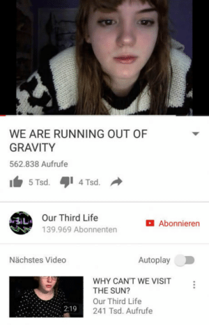 Life, Gravity, and Video: WE ARE RUNNING OUT OF  GRAVITY  562.838 Aufrufe  5Tsd.4Tsd.  Our Third Life  139.969 Abonnenten  Abonnieren  Nächstes Video  Autoplay  WHY CAN'T WE VISIT  THE SUN?  Our Third Life  241 Tsd. Aufrufe You heard here first!