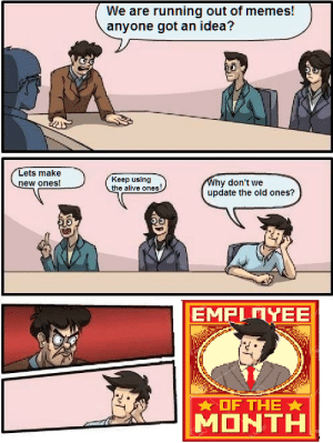 Alive, Meme, and Memes: We are running out of memes!  anyone got an idea?  Lets make  Keep using  he alive ones!  update the old ones?  *-OF THE ★  MONTH NEW Employee of the month meme! Invest now!