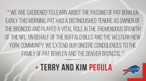 Community, Denver Broncos, and Family: WE ARE SADDENED TOLEARN ABOUT THE PASSING OF PAT BOWLEN  EARLY THIS MORNING. PAT HAD A DISTINGUISHED TENURE AS OWNER OF  THE BRONCOS AND PLAYED A VITAL ROLE IN THE TREMENDOUS GROWTH  OF THE NFL. ON BEHALF OF THE BUFFALO BILLS AND THE WESTERN NEW  YORK COMMUNITY, WE EXTEND OUR SINCERE CONDOLENCES TO THE  FAMILY OF PAT BOWLEN AND THE DENVER BRONCOS.  TERRY AND KIM PEGULA  + RT @BuffaloBills: Statement from Buffalo Bills Owners Terry and Kim Pegula: https://t.co/c2vfBz2rTA