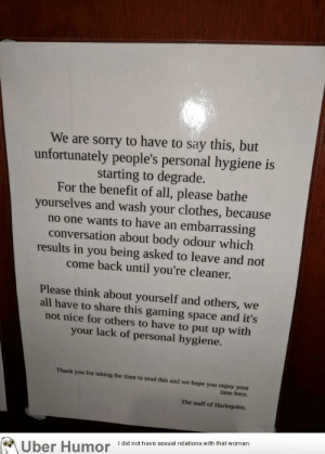 failnation:  Local board game shop fighting back the neckbeards: We are sorry to have to say this, but  unfortunately people's personal hygiene is  starting to degrade.  For the benefit of all, please bathe  yourselves and wash your clothes, because  no one wants to have an embarrassing  conversation about body odour which  results in you being asked to leave and not  come back until you're cleaner.  Please think about yourself and others, we  all have to share this gaming space and it's  not nice for others to have to put up with  your lack of personal hygiene.  Thank you for taking the time to read this and we hope you enjoy your  time here.  The staff of Harlequins  thal wom  Uber Humoridnt failnation:  Local board game shop fighting back the neckbeards