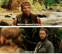 Memes, Tropic Thunder, and 🤖: We are supposed to be a unit  Suck my unit. Tropic Thunder