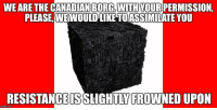 Canadian: WE ARE THE CANADIAN BORG. WITH YOUR PERMISSION,  PLEASE, WEWOULDIKE TOASSIMIATE YOU  RESISTANCEISSLIGHTLY FROWNED UPON  imgflip.com