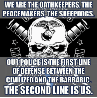America, Children, and Memes: WE ARE THE OATHKEEPERS, THE  PEACEMAKERS THE SHEEPD0GS  www.UncleSamsMisquided Children.com  OUR POLICEISTHE FIRSTLINE  OF DEFENSE BETWEEN THE  CIVILIZED  ANDTHE BARBARIC  THE SECOND LINE Is US NRA molonlabe UncleSamsMisguidedChildren conservative 2a military veteran 2Amendment Police donaldtrump hillaryclinton usmc USMarine tactical hillaryforprison2016 Trump2016 gun Politics AMERICA AR15 Republican Truth USA News HillaryForPrison Constitutionalist ThinBlueLine Infantry BreakingNews BlueLivesMatter