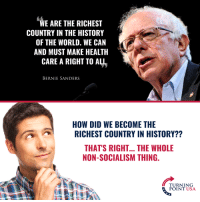 Leftists Are Trying To Turn The American Dream Into A Socialist Nightmare! #SocialismSucks: WE ARE THE RICHEST  COUNTRY IN THE HISTORY  OF THE WORLD. WE CAN  AND MUST MAKE HEALTH  CARE A RIGHT TO ALL  BERNIE SANDERS  HOW DID WE BECOME THE  RICHEST COUNTRY IN HISTORY??  THAT'S RIGHT... THE WHOLE  NON-SOCIALISM THING.  TURNING  POINT USA Leftists Are Trying To Turn The American Dream Into A Socialist Nightmare! #SocialismSucks