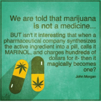 Memes, Marijuana, and Medicine: We are told that marijuana  is not a medicine...  BUT isn't it interesting that when a  pharmaceutical company synthesizes  the active ingredient into a pill, calls it  MARINOL, and charges hundreds of  dollars for it- then it  magically becomes  one?  John Morgan  sle