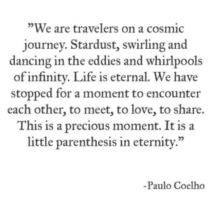 "travelers: ""We are travelers on a cosmic  journey. Stardust, swirling and  dancing in the eddies and whirlpools  of infinity. Life is eternal. We have  stopped for a moment to encounter  each other, to meet, to love, to share.  This is a precious moment. It is a  little parenthesis in eternity.""  -Paulo Coelho"