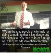 "Beer, Memes, and Chocolate: ""We are treating people as criminals for  doing something that is less dangerous  than beer, less risky than children's cough  syrup and less addictive than chocolate  John Hanger, Candidate for Democratic Nomination for Governor of  Pennsylvania"