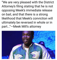 "Apparently this is Meek Mills attorneys latest statement 🔥 meekmill Via @pmwhiphop_ ➡️ DM 5 FRIENDS FOR A SHOUTOUT: ""We are very pleased with the District  Attorney's filing stating that he is not  opposing Meek's immediate release  on bail, and that there is a strong  likelihood that Meek's conviction will  ultimately be reversed in whole or in  part...""-Meek Mill's attorney Apparently this is Meek Mills attorneys latest statement 🔥 meekmill Via @pmwhiphop_ ➡️ DM 5 FRIENDS FOR A SHOUTOUT"