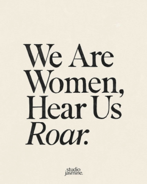 Women, Roar, and Jasmine: We Are  Women,  Hear Us  Roar  .studio  jasmine.