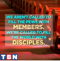"""""""Go therefore and make disciples of all nations, baptizing them in the name of the Father and of the Son and of the Holy Spirit, teaching them to observe all that I have commanded you. And behold, I am with you always, to the end of the age."""" Matthew 28:19-20: WE ARENT CALLED TO  FILL THE PEWS WITH  MEMBERS.  WERE GALLED TO FILL  THE WORLD WITH  DISCIPLES.  T BN """"Go therefore and make disciples of all nations, baptizing them in the name of the Father and of the Son and of the Holy Spirit, teaching them to observe all that I have commanded you. And behold, I am with you always, to the end of the age."""" Matthew 28:19-20"""