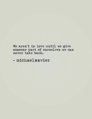 Love, Never, and Back: We aren't in love until we give  someone part of ourselves we can  never take back.  - michaelxavier