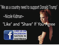 """Agree!: We as a country need support Donald Trump  Nicole Kidman  """"Like"""" and """"Share"""" If You Agree  LIKE US ON  FACEBOOK/  NATION IN  DISTRESS Agree!"""