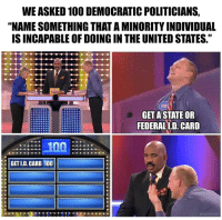 "Anaconda, Steve Harvey, and Http: WE ASKED 100 DEMOCRATIC POLITICIANS,  ""NAME SOMETHING THAT A MINORITY INDIVIDUAL  IS INCAPABLE OF DOING IN THE UNITED STATES.""  GET ASTATE OR  FEDERALL.D. CARD  GET LD. CARD 100  MAGARULER <p>For sale. Unlimited potential. With bonus Steve Harvey shock via /r/MemeEconomy <a href=""http://ift.tt/2iWCAuX"">http://ift.tt/2iWCAuX</a></p>"