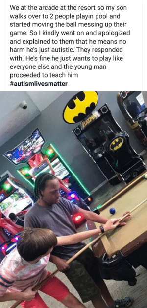 Not a meme necessarily but made my heart smile.: We at the arcade at the resort so my son  walks over to 2 people playin pool and  started moving the ball messing up their  game. So I kindly went on and apologized  and explained to them that he means no  harm he's just autistic. They responded  with. He's fine he just wants to play like  everyone else and the young man  proceeded to teach him  #autismlivesmatter  BATMA O  asis Not a meme necessarily but made my heart smile.