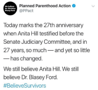 Judiciary: We believe  Dr. Christine  Blasey Ford  Planned Parenthood Action  @PPact  Today marks the 27th anniversary  when Anita Hill testified before the  Senate Judiciary Committee, and in  27 years, so much-and yet so little  has changed  We still believe Anita Hill. We still  believe Dr. Blasey Ford