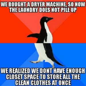 Clothes, Laundry, and Space: WE BOUGHTA DRYER MACHINE, SO NOW  THE LAUNDRY DOES NOT PILE UP  WE REALIZED WE DONT HAVE ENOUGH  CLOSET SPACE TO STORE ALL THE  CLEAN CLOTHES AT ONCE This never happened before