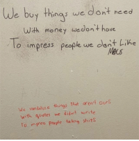 Memes, Money, and Shit: We buy as we dont need  with money we don't have  To impress people we dont Like  We vandalize things that aren't ours  with quotes we didn't write  T0 in Pess people taking shits There's no better time for deep thought then when making a nice big steamy shit.