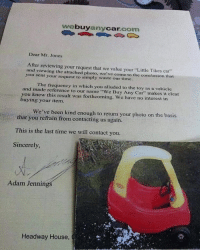"""any make, any model, any shape, any size.: we buy  Car  com  any Dear Mr. Jones  After reviewing your request that we value your """"Little Tikes car""""  and viewing the attached photo, we've come to the conclusion that  you sent your request to simply waste our time.  and The frequency in which you alluded to the toy as a vehicle  you made reference to our name """"we Buy Any Car"""" makes it clear  knew this result was forthcoming. We have no interest in  buying your item.  We've been kind enough to return your photo on the basis  that you refrain from contacting us again.  This is the last time we will contact you.  Sincerely,  Adam Jenning  Headway House  C any make, any model, any shape, any size."""