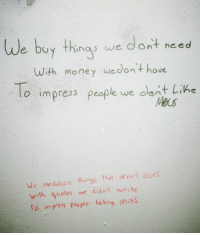 Vandalizers: We buy thing we  dont need  With money we don't have  To impress people we dont Lin  We vandalize things that aren't ours  with quotes we didn't write  To inPess people ta king shits