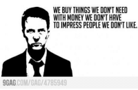 9gag, Club, and Dank: WE BUY THINGS WE DON'T NEED  WITH MONEY WE DON'T HAVE  TO IMPRESS PEOPLE WE DON'T LIKE.  9GAG  COM/GA /4785949 Best 'Fight Club' movie quote ever http://9gag.com/gag/4785949