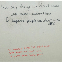 THIS IS WHY I LOVE THE INTERNET- PURE GOLD (@moistbuddha): We buy things we dont need  With money Wedon't have  To impress people we dont Line  We vandalize things that aren't ours  with quotes we didn't write  To in Pess people ta king shits THIS IS WHY I LOVE THE INTERNET- PURE GOLD (@moistbuddha)