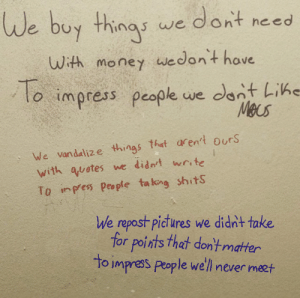 Too true: We buy things we dont need  With money wwedon't have  To  lo impress people we dont Lihe  Mecs  We vandalize things that aren't ours  with quotes we didn't write  To inpess people ta king shitS  We repost pictures we didn't take  for points that don'tmatter  to impress people we'll never meet Too true