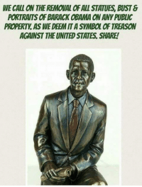 deem: WE CALL ON THE REMOUAL OF ALL STATUES, BUST &  PORTRAITS OF BARACK OBAMA ON ANY PUBLIC  PROPERTY. AS WE DEEM IT A SYMBOL OF TREASON  AGAINST THE UNITED STATES. SHARE!