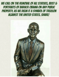 Memes, Obama, and Barack Obama: WE CALL ON THE REMOUAL OF ALL STATUES, BUST &  PORTRAITS OF BARACK OBAMA ON ANY PUBLIC  PROPERTY. AS WE DEEM IT A SYMBOL OF TREASON  AGAINST THE UNITED STATES. SHARE!
