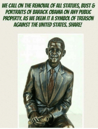 deem: WE CALL ON THE REMOUAL OF ALL STATUES, BUST&  PORTRAITS OF BARACK OBAMA ON ANY PUBLIC  PROPERTY, AS WE DEEM IT A SYMBOL OF TREASON  AGAINST THE UNITED STATES. SHARE!  ES