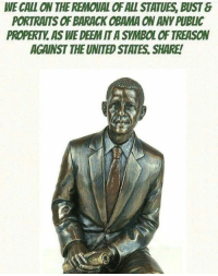 IT'S TIME!: WE CALL ON THE REMOVAL OF ALL STATUES, BUST  PORTRAITS OF BARACK OBAMA ON ANY PUBLIC  PROPERTY AS WE DEEM IT A SYMBOL OF TREASON  AGAINST THE UNITED STATES, SHARE! IT'S TIME!
