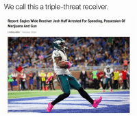 Philadelphia Eagles, Huff, and Marijuana: We call this a triple-threat receiver.  Report: Eagles Wide Receiver Josh Huff Arrested For Speeding, Possession of  Marijuana And Gun  Lindsey Adler Yesterday 327pm