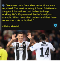 "Gym, Memes, and Jeep: ""We came back from Manchester & we were  very tired. The next morning, I found Cristiano in  the gym & he told me that he had to keep  working. He's 33-years-old, but he's really an  example. When I see him l understand that there  are no shortcuts in footb""  Blaise Matuidi.  MATUIOI  14  Jeep 💪💪"