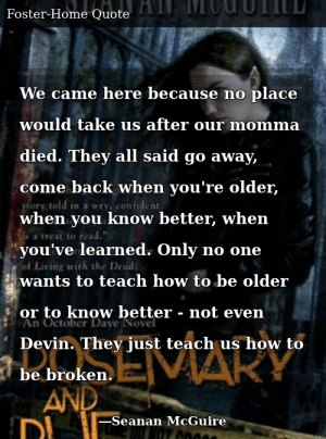 SIZZLE: We came here because no place would take us after our momma died. They all said go away, come back when you're older, when you know better, when you've learned. Only no one wants to teach how to be older or to know better - not even Devin. They just teach us how to be broken.